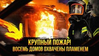 Крупный пожар. Восемь домов охвачены пламенем