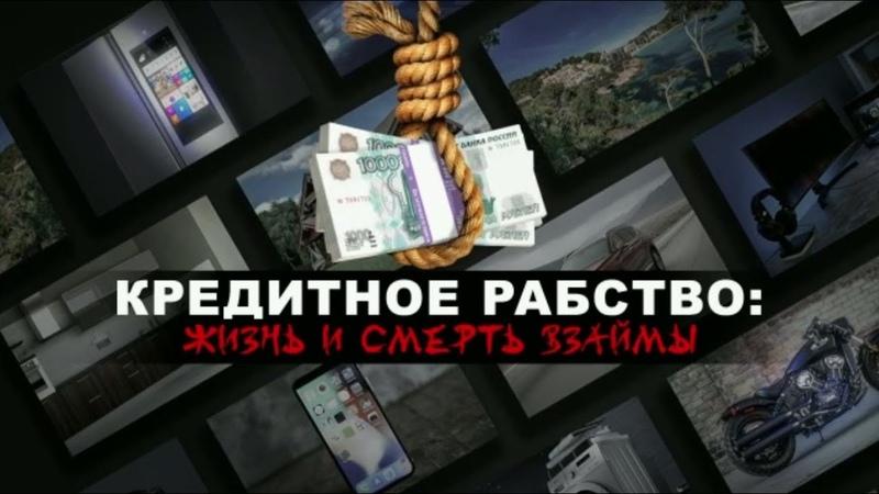 Кредитное рабство: жизнь и смерть взаймы. Документальный спецпроект 06.09.19 .
