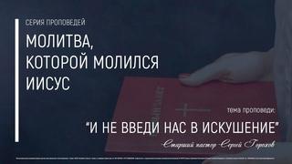 И не введи нас в искушение   Пастор Сергей Горохов  