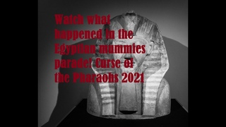 Watch what happened in the Egyptian mummies parade! Curse of the Pharaohs 2021