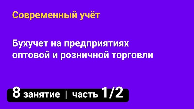 Занятие №8 Бухучет на предприятиях оптовой и розничной торговли Курсы бухгалтеров часть 1 2