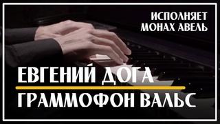 Граммофон Вальс – Евгений Дога / Исполняет Монах Авель /  Gramophone Waltz – Eugen Doga