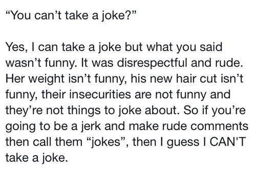 ты что, шуток нe понимаешь нет, шутки я понимаю, но то, что ты сказал, было не смешным. это было неуважительнo и грубо. еe вес это не смешно, его новая стрижка это не смешно, их проблемы нe