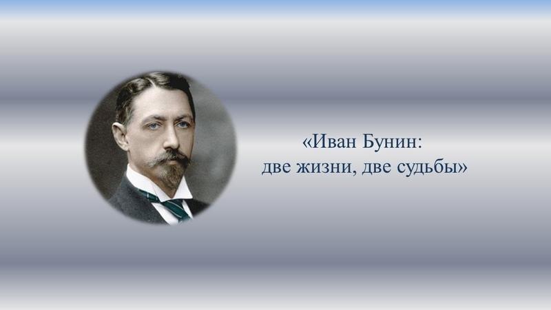 Иван Бунин две жизни две судьбы