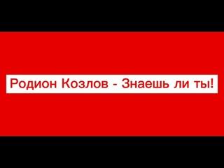 Родион Козлов - знаешь ли ты.