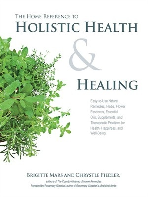 The Home Reference to Holistic Health and Healing Easy-to-Use Natural Remedies- Herbs- Flower Essences- Essential Oils
