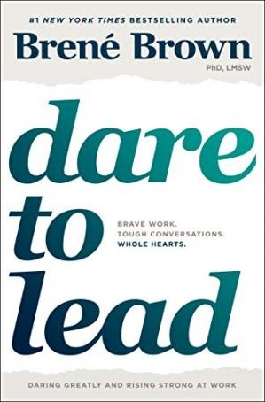 Dare to Lead Brave Work. Tough Conversations. Whole Hearts. by Brené Brown