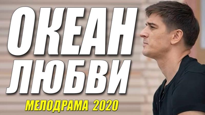 ИЗЯЩНЫЙ ФИЛЬМ 2020 [[ ОКЕАН ЛЮБВИ ]] Русские мелодрамы 2020 новинки HD 1080P