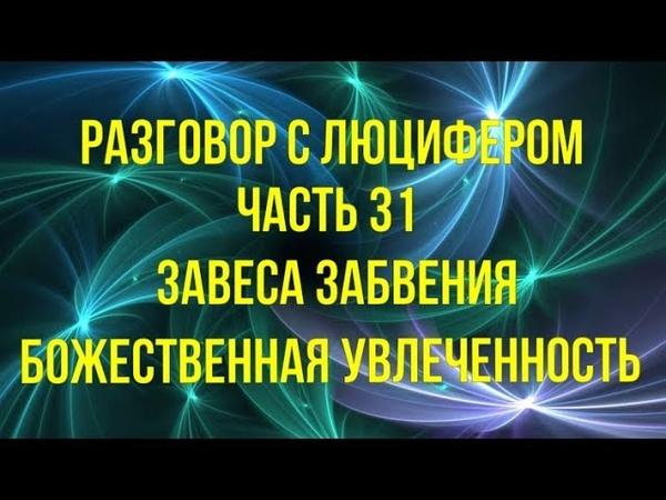 РАЗГОВОР С ЛЮЦИФЕРОМ - Часть 31 - Завеса забвения. Божественная Увлеченность