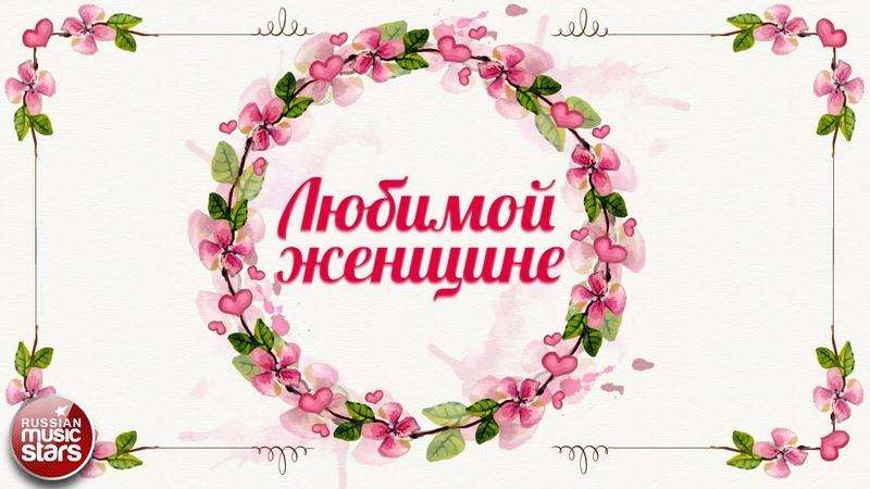 ЛЮБИМОЙ ЖЕНЩИНЕ ❀ ПРЕКРАСНЫЕ ПЕСНИ ❀
