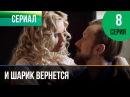 ▶️ И шарик вернется 8 серия - Мелодрама Фильмы и сериалы - Русские мелодрамы