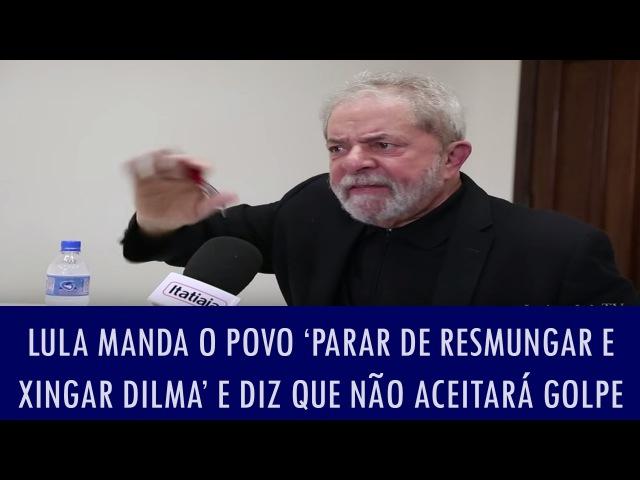 Lula manda o povo 'parar de resmungar e xingar Dilma' e diz que não aceitará golpe