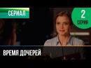 ▶️ Время дочерей 2 серия Мелодрама Фильмы и сериалы Русские мелодрамы