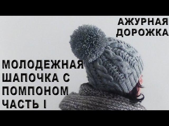 Молодежная шапочка с помпоном Часть I / Ажурная дорожка / Резинка 2х2