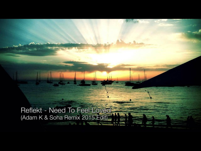 Reflekt - Need To Feel Loved (Adam K Soha Remix 2015 Edit) OFFICIAL