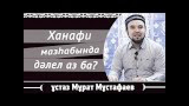Ханафи мазһабында далел аз ба \ ұстаз Мұрат Мұстафаев