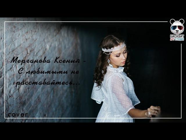 Ксения Мерганова С любимыми не расставайтесь cover