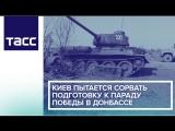 Киев пытается сорвать подготовку к параду Победы в Донбассе