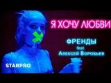 Френды feat. Алексей Воробьёв - Я хочу любви