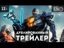 Тихоокеанский Рубеж 2 2018 русский дублированный трейлер