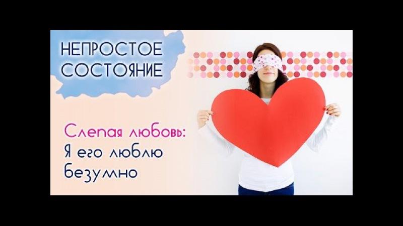 Слепая любовь: Я его люблю безумно | Непростое состояние [02/14]