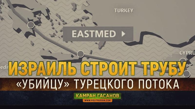 Израиль строит трубу - убийцу турецкого потока (Камран Гасанов)