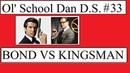 Ol' School Dan D.S. 33 | Bond VS Kingsman