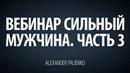 Cильный мужчина. Вебинар - Часть 3. Александр Палиенко.