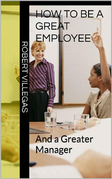 How to Be a Great Employee And a Greater Manager by Robert Villegas