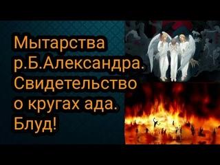 Мытарства р.Б. Александра. Свидетельство о кругах ада. Блуд!
