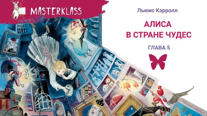 Льюис Кэррол АЛИСА В СТРАНЕ ЧУДЕС 5 ГЛАВА