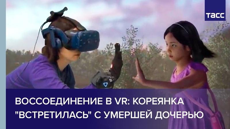 Воссоединение в VR: кореянка встретилась с умершей дочерью