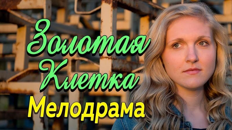 Фильм про любовь и жизнь во власти роскоши Золотая клетка Русские мелодрамы 2019 новинки