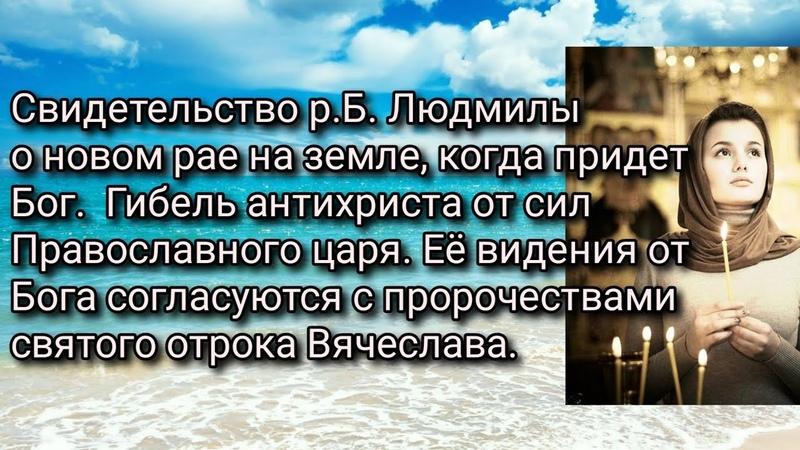 Свидетельство р.Б. Людмилы о рае на земле, когда придет Бог. Гибель антихриста от сил правосл.Царя.