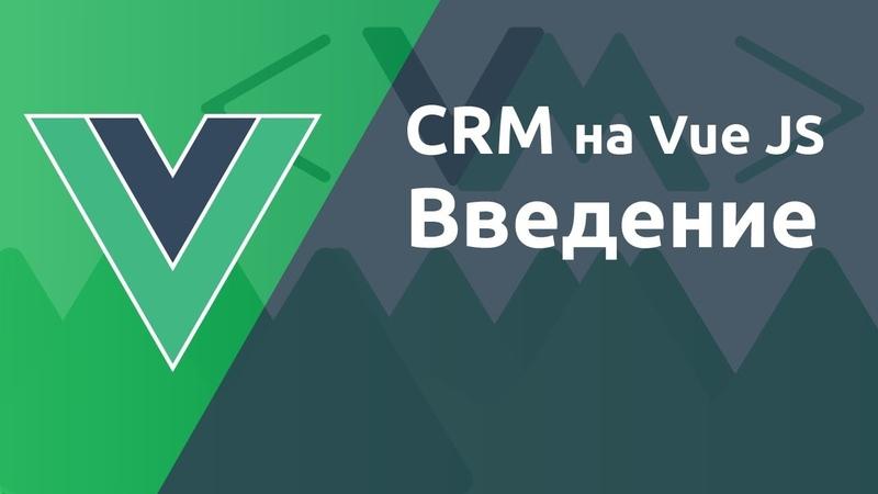 Практика Vue JS - создание CRM системы. Введение