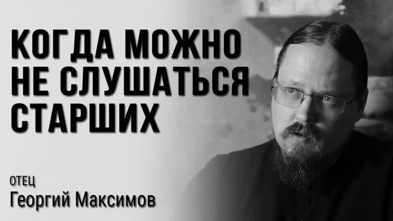 Когда можно не слушаться старших отец Георгий Максимов