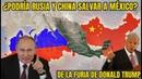 ¿PODRÍAN RUSIA Y CHINA SALVAR A MÉXICO DE LA FURIA DE DONALD TRUMP