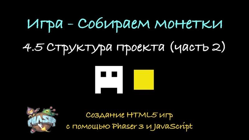 4.5 Структура проекта (часть 2). Создание HTML5 игр с помощь Phaser 3 и JavaScript