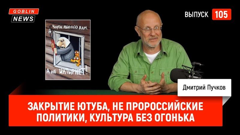 Закрытие Ютуба, не пророссийские политики, культура без огонька | Goblin News 105
