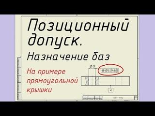 Позиционный допуск. Назначение баз, на примере прямоугольной крышки. Лекция 21