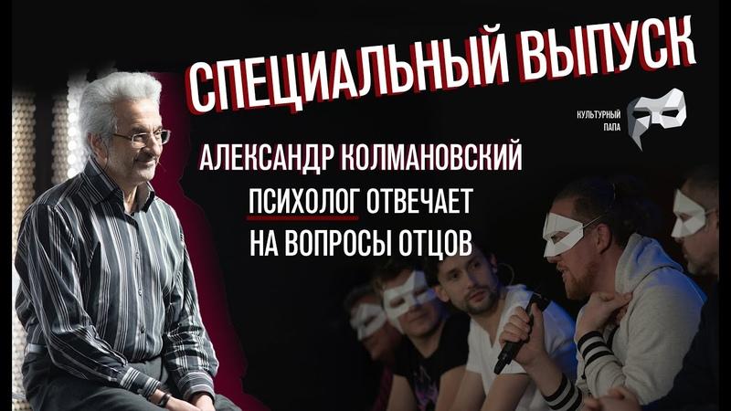 СПЕЦИАЛЬНЫЙ ВЫПУСК Культурного папы с психологом Александром Колмановским
