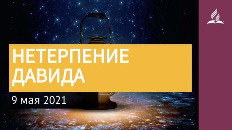 9 мая 2021. НЕТЕРПЕНИЕ ДАВИДА. Ты возжигаешь светильник мой, Господи | Адвентисты