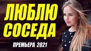 Шикарненький фильмец 2021 [[ ЛЮБЛЮ СОСЕДА ]] Русские мелодрамы 2021 новинки HD 1080P