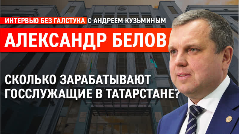 О зарплате чиновников в Татарстане коррупции и женщинах во власти Белов Интервью без галстука