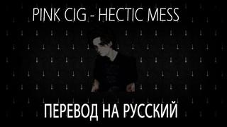 pink cig - hectic mess перевод [rus sub]